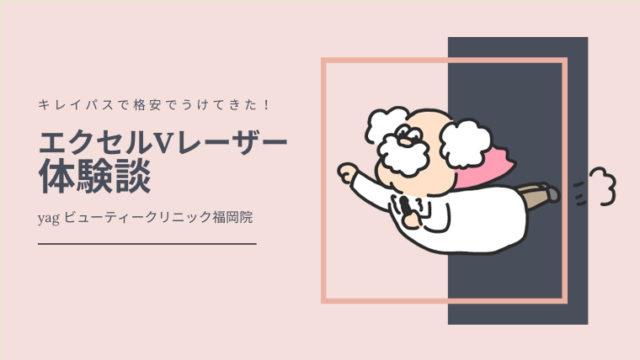 【キレイパス】ヤグビューティークリニック福岡院でエクセルV+受けてきたレビュー!